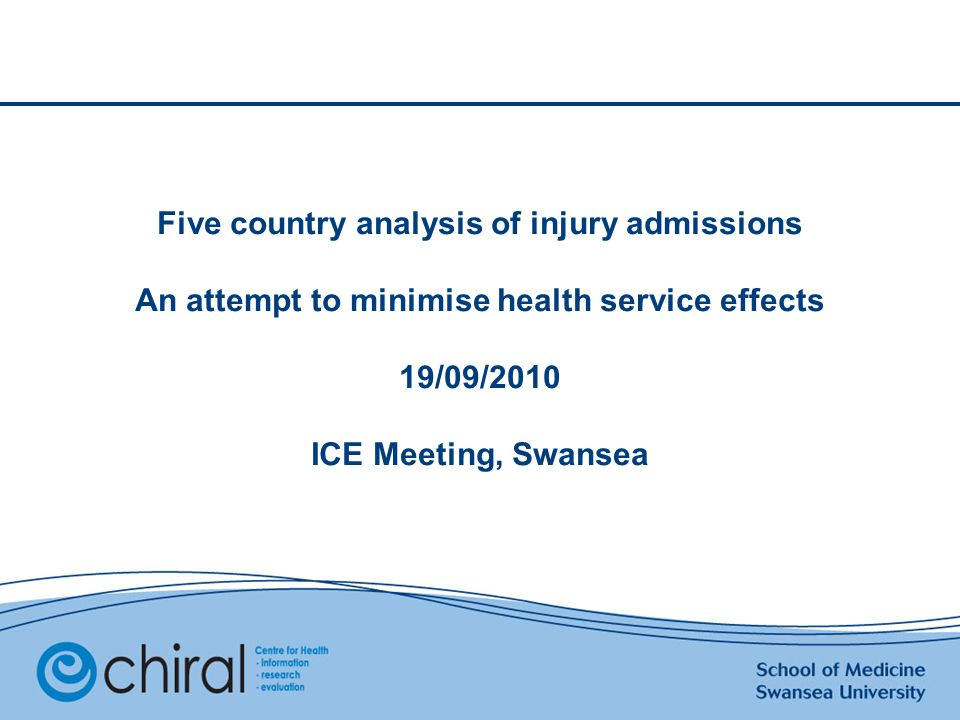 Five country analysis of injury admissions An attempt to minimise health service effects 19/09/2010 ICE Meeting, Swansea