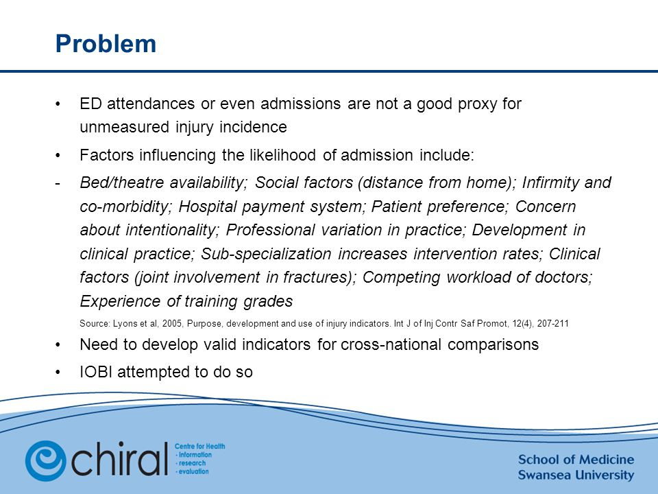 Problem ED attendances or even admissions are not a good proxy for unmeasured injury incidence Factors influencing the likelihood of admission include: -Bed/theatre availability; Social factors (distance from home); Infirmity and co-morbidity; Hospital payment system; Patient preference; Concern about intentionality; Professional variation in practice; Development in clinical practice; Sub-specialization increases intervention rates; Clinical factors (joint involvement in fractures); Competing workload of doctors; Experience of training grades Source: Lyons et al, 2005, Purpose, development and use of injury indicators.