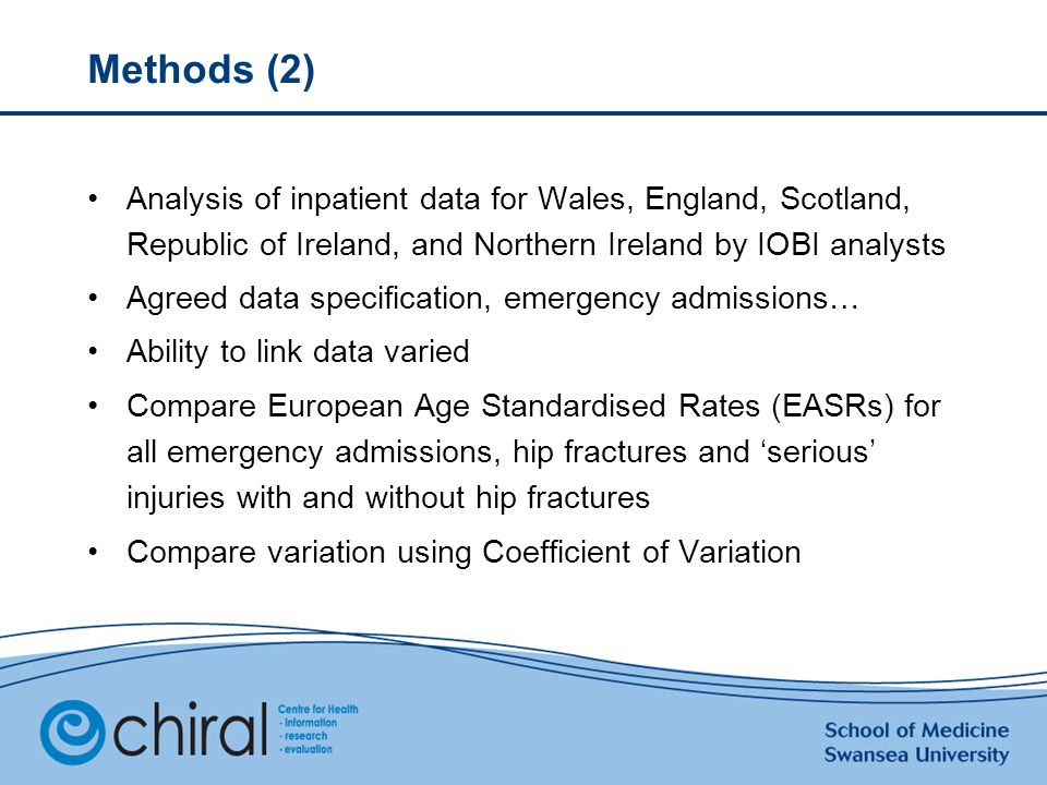 Methods (2) Analysis of inpatient data for Wales, England, Scotland, Republic of Ireland, and Northern Ireland by IOBI analysts Agreed data specification, emergency admissions… Ability to link data varied Compare European Age Standardised Rates (EASRs) for all emergency admissions, hip fractures and 'serious' injuries with and without hip fractures Compare variation using Coefficient of Variation