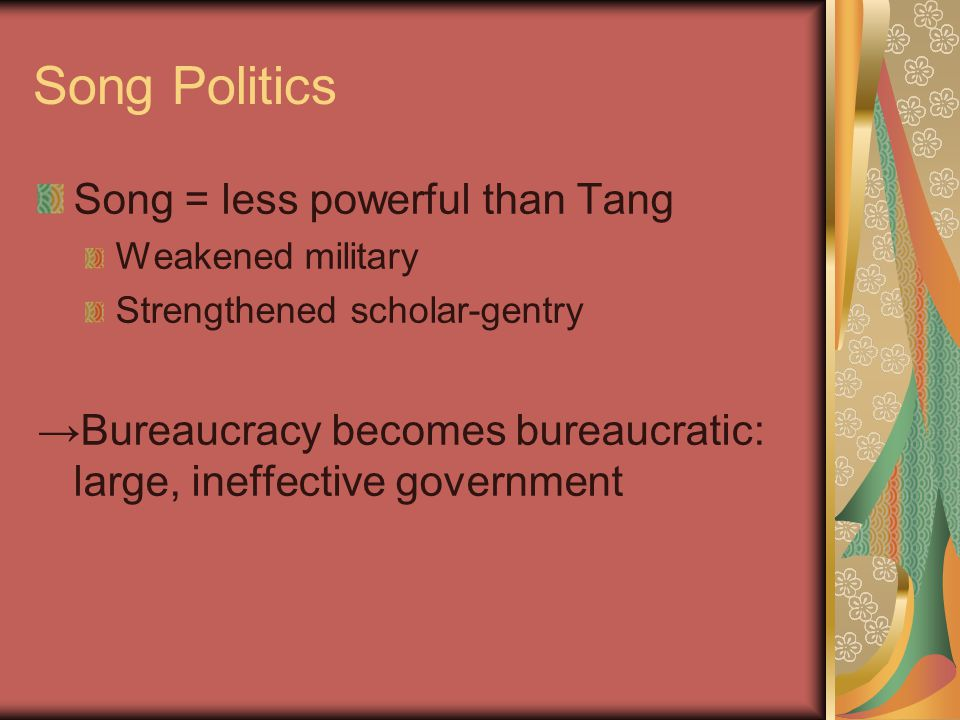 Song Politics Song = less powerful than Tang Weakened military Strengthened scholar-gentry →Bureaucracy becomes bureaucratic: large, ineffective government