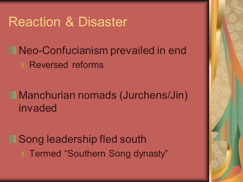 Reaction & Disaster Neo-Confucianism prevailed in end Reversed reforms Manchurian nomads (Jurchens/Jin) invaded Song leadership fled south Termed Southern Song dynasty