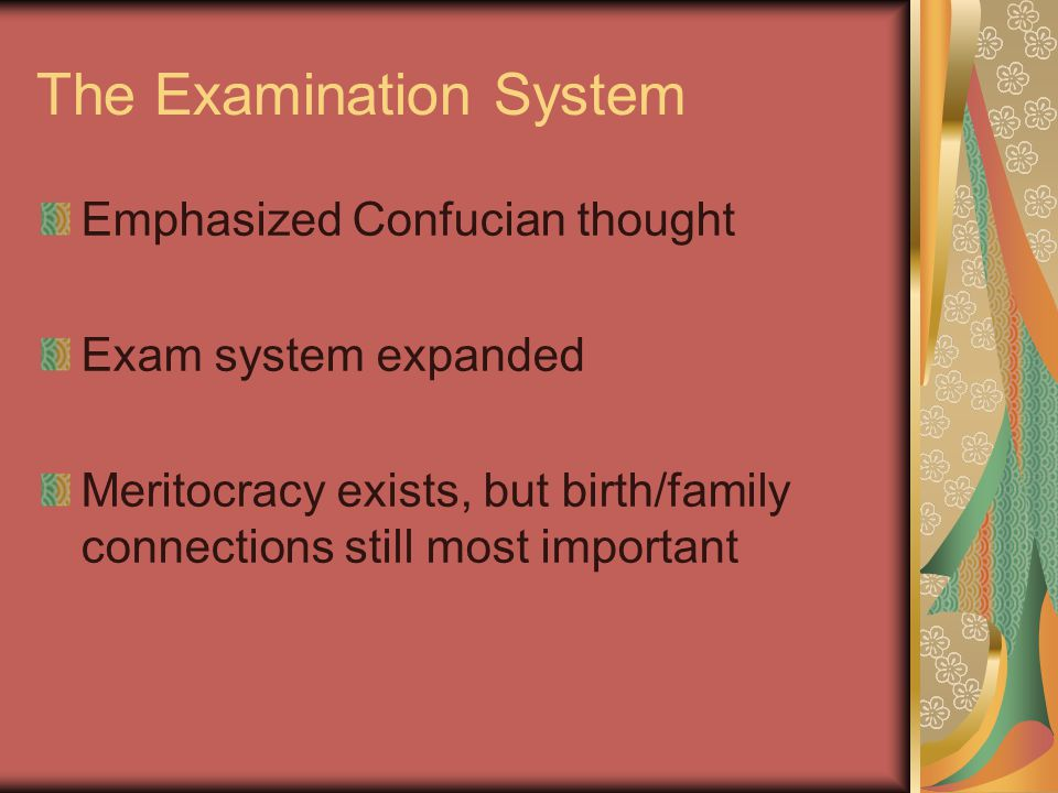 The Examination System Emphasized Confucian thought Exam system expanded Meritocracy exists, but birth/family connections still most important