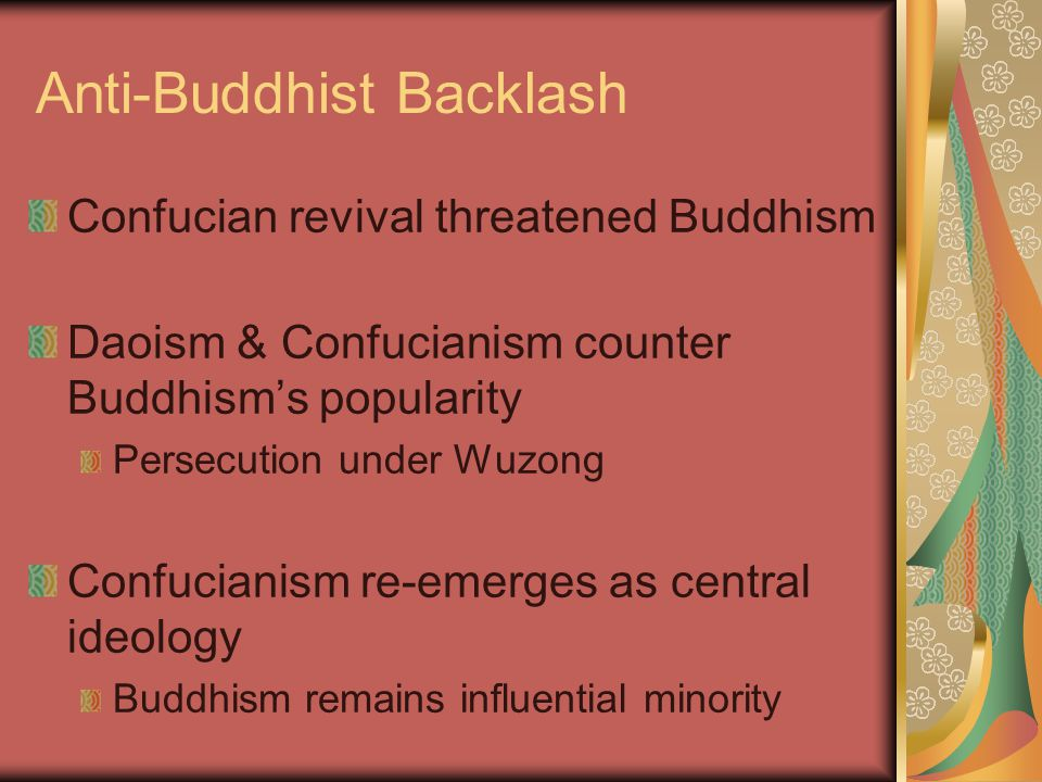 Anti-Buddhist Backlash Confucian revival threatened Buddhism Daoism & Confucianism counter Buddhism's popularity Persecution under Wuzong Confucianism re-emerges as central ideology Buddhism remains influential minority