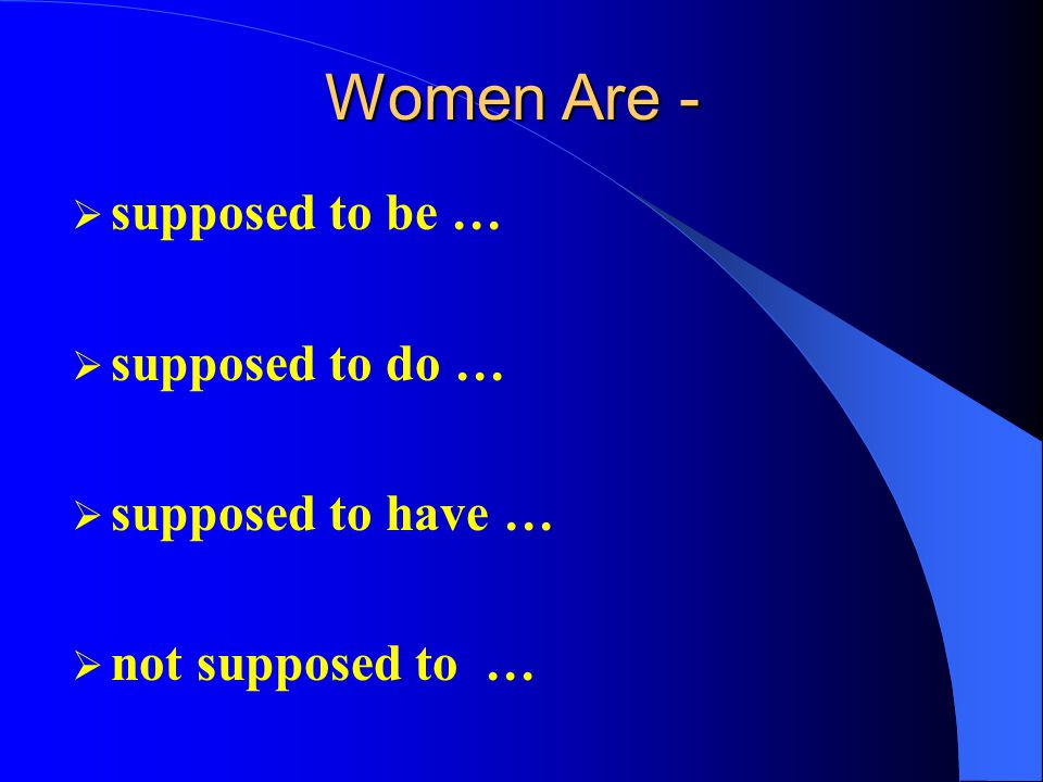 Women Are -  supposed to be …  supposed to do …  supposed to have …  not supposed to …