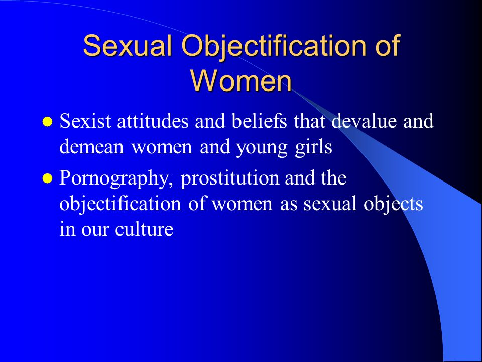 Sexual Objectification of Women Sexist attitudes and beliefs that devalue and demean women and young girls Pornography, prostitution and the objectification of women as sexual objects in our culture