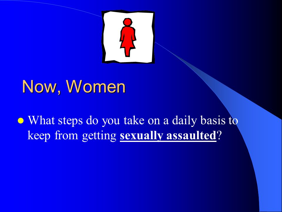 Now, Women What steps do you take on a daily basis to keep from getting sexually assaulted?