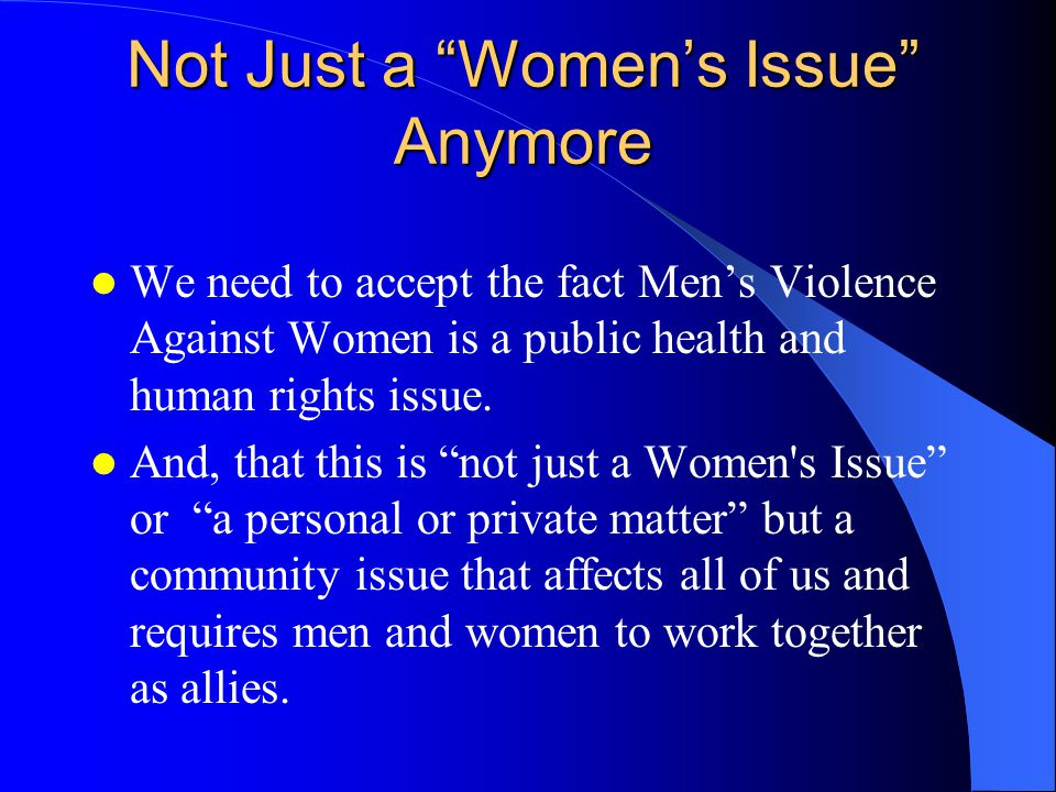 Not Just a Women's Issue Anymore We need to accept the fact Men's Violence Against Women is a public health and human rights issue.