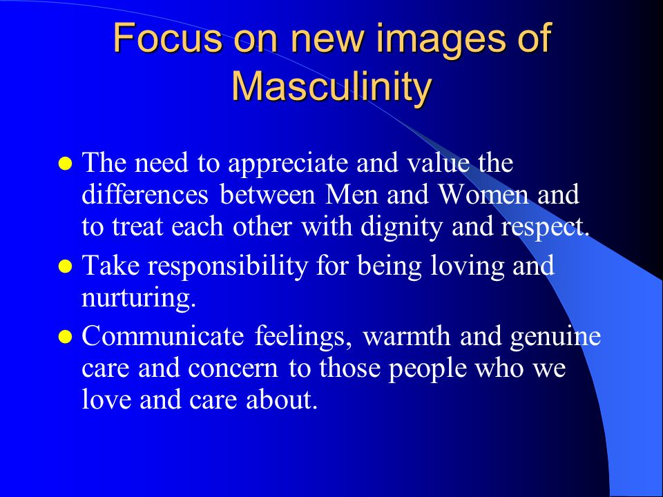 Focus on new images of Masculinity The need to appreciate and value the differences between Men and Women and to treat each other with dignity and respect.