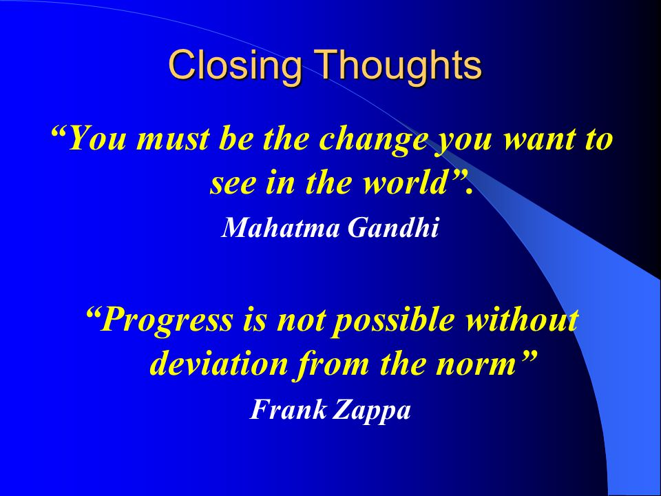 Closing Thoughts You must be the change you want to see in the world .