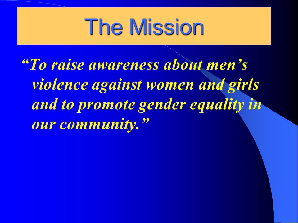 To raise awareness about men's violence against women and girls and to promote gender equality in our community. The Mission