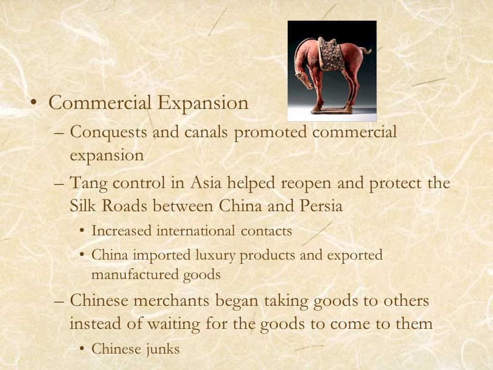 Commercial Expansion –Conquests and canals promoted commercial expansion –Tang control in Asia helped reopen and protect the Silk Roads between China and Persia Increased international contacts China imported luxury products and exported manufactured goods –Chinese merchants began taking goods to others instead of waiting for the goods to come to them Chinese junks