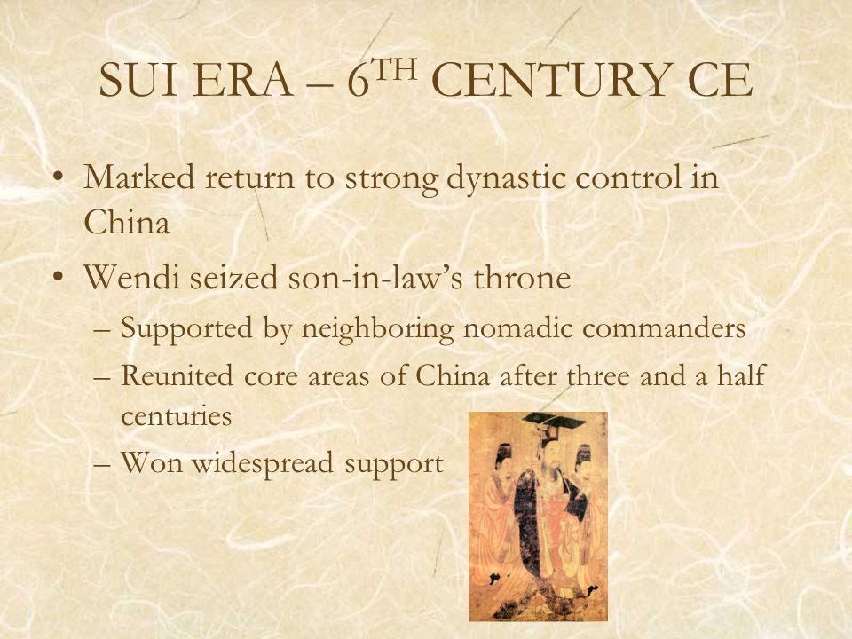 SUI ERA – 6 TH CENTURY CE Marked return to strong dynastic control in China Wendi seized son-in-law's throne –Supported by neighboring nomadic commanders –Reunited core areas of China after three and a half centuries –Won widespread support