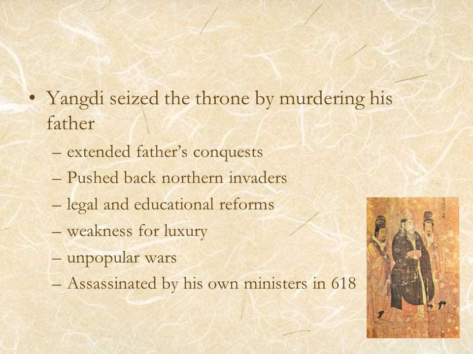 Yangdi seized the throne by murdering his father –extended father's conquests –Pushed back northern invaders –legal and educational reforms –weakness for luxury –unpopular wars –Assassinated by his own ministers in 618