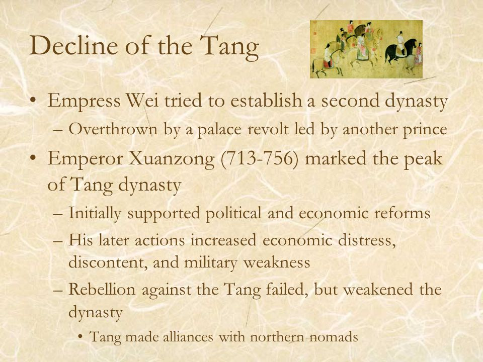 Decline of the Tang Empress Wei tried to establish a second dynasty –Overthrown by a palace revolt led by another prince Emperor Xuanzong ( ) marked the peak of Tang dynasty –Initially supported political and economic reforms –His later actions increased economic distress, discontent, and military weakness –Rebellion against the Tang failed, but weakened the dynasty Tang made alliances with northern nomads