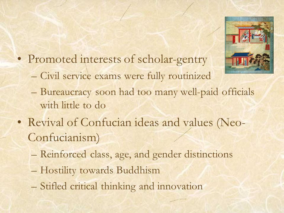 Promoted interests of scholar-gentry –Civil service exams were fully routinized –Bureaucracy soon had too many well-paid officials with little to do Revival of Confucian ideas and values (Neo- Confucianism) –Reinforced class, age, and gender distinctions –Hostility towards Buddhism –Stifled critical thinking and innovation