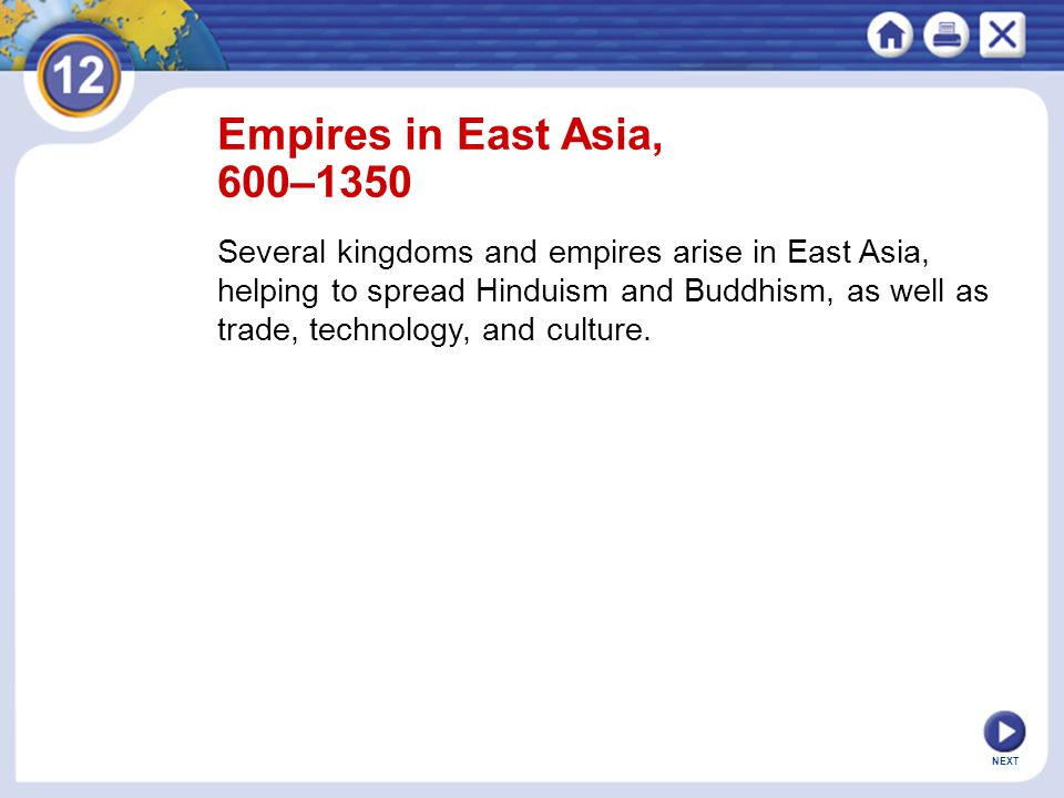 NEXT Empires in East Asia, 600–1350 Several kingdoms and empires arise in East Asia, helping to spread Hinduism and Buddhism, as well as trade, technology, and culture.