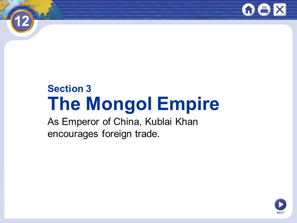 Section 3 The Mongol Empire As Emperor of China, Kublai Khan encourages foreign trade. NEXT
