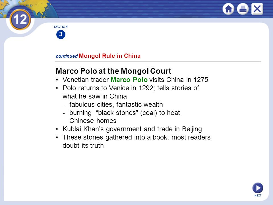 NEXT Marco Polo at the Mongol Court Venetian trader Marco Polo visits China in 1275 Polo returns to Venice in 1292; tells stories of what he saw in China -fabulous cities, fantastic wealth -burning black stones (coal) to heat Chinese homes Kublai Khan's government and trade in Beijing These stories gathered into a book; most readers doubt its truth continued Mongol Rule in China SECTION 3