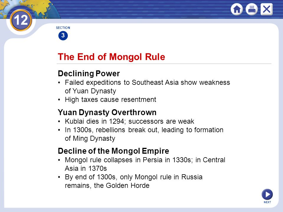 NEXT The End of Mongol Rule Declining Power Failed expeditions to Southeast Asia show weakness of Yuan Dynasty High taxes cause resentment SECTION 3 Yuan Dynasty Overthrown Kublai dies in 1294; successors are weak In 1300s, rebellions break out, leading to formation of Ming Dynasty Decline of the Mongol Empire Mongol rule collapses in Persia in 1330s; in Central Asia in 1370s By end of 1300s, only Mongol rule in Russia remains, the Golden Horde