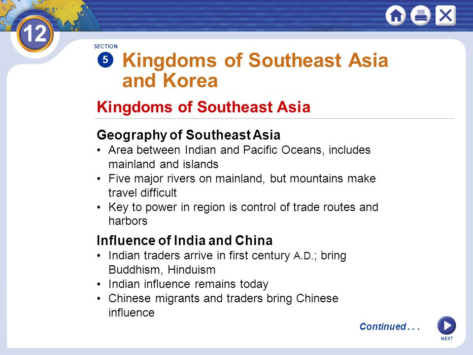 NEXT Kingdoms of Southeast Asia Kingdoms of Southeast Asia and Korea Geography of Southeast Asia Area between Indian and Pacific Oceans, includes mainland and islands Five major rivers on mainland, but mountains make travel difficult Key to power in region is control of trade routes and harbors Influence of India and China Indian traders arrive in first century A.D.