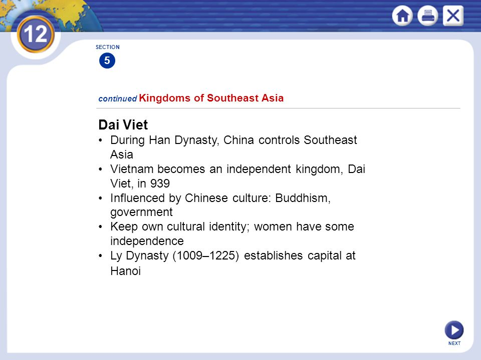 NEXT Dai Viet During Han Dynasty, China controls Southeast Asia Vietnam becomes an independent kingdom, Dai Viet, in 939 Influenced by Chinese culture: Buddhism, government Keep own cultural identity; women have some independence Ly Dynasty (1009–1225) establishes capital at Hanoi continued Kingdoms of Southeast Asia SECTION 5