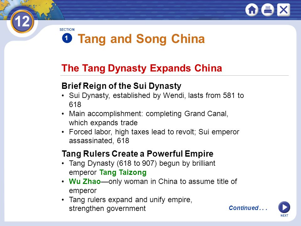NEXT The Tang Dynasty Expands China Tang and Song China Brief Reign of the Sui Dynasty Sui Dynasty, established by Wendi, lasts from 581 to 618 Main accomplishment: completing Grand Canal, which expands trade Forced labor, high taxes lead to revolt; Sui emperor assassinated, 618 Tang Rulers Create a Powerful Empire Tang Dynasty (618 to 907) begun by brilliant emperor Tang Taizong Wu Zhao—only woman in China to assume title of emperor Tang rulers expand and unify empire, strengthen government SECTION 1 Continued...