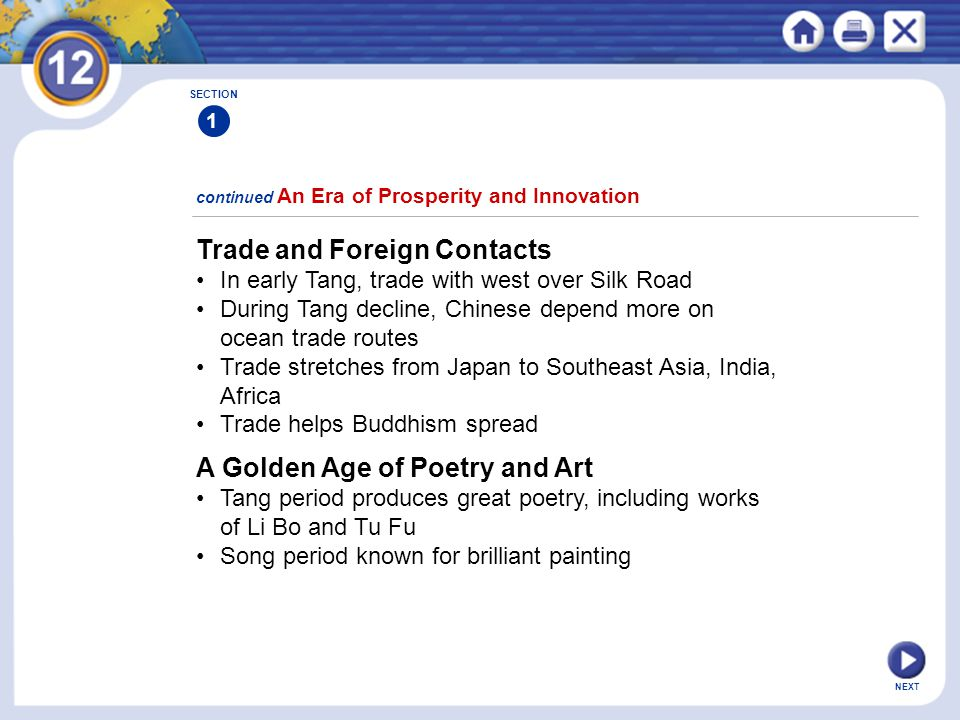 NEXT continued An Era of Prosperity and Innovation SECTION 1 Trade and Foreign Contacts In early Tang, trade with west over Silk Road During Tang decline, Chinese depend more on ocean trade routes Trade stretches from Japan to Southeast Asia, India, Africa Trade helps Buddhism spread A Golden Age of Poetry and Art Tang period produces great poetry, including works of Li Bo and Tu Fu Song period known for brilliant painting