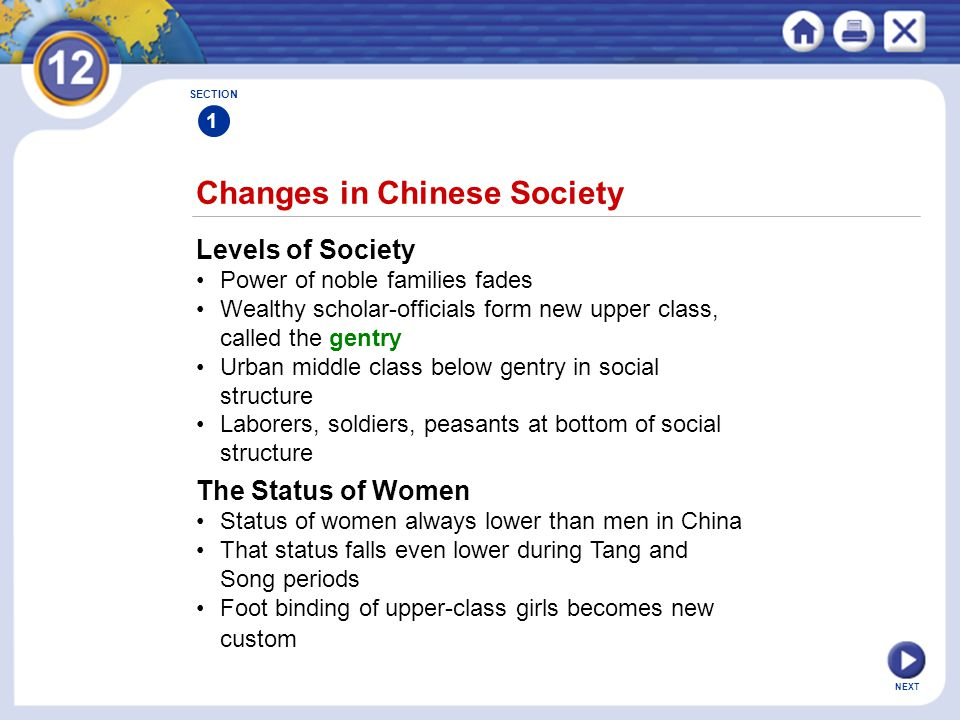 NEXT Changes in Chinese Society SECTION 1 Levels of Society Power of noble families fades Wealthy scholar-officials form new upper class, called the gentry Urban middle class below gentry in social structure Laborers, soldiers, peasants at bottom of social structure The Status of Women Status of women always lower than men in China That status falls even lower during Tang and Song periods Foot binding of upper-class girls becomes new custom