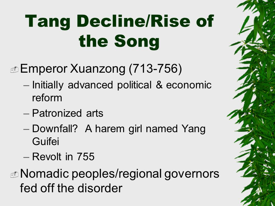 Tang Decline/Rise of the Song  Emperor Xuanzong (713-756) –Initially advanced political & economic reform –Patronized arts –Downfall.