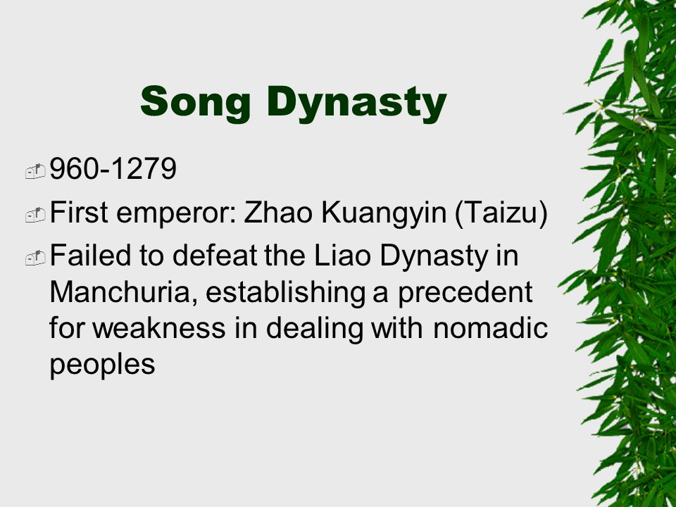 Song Dynasty  960-1279  First emperor: Zhao Kuangyin (Taizu)  Failed to defeat the Liao Dynasty in Manchuria, establishing a precedent for weakness in dealing with nomadic peoples