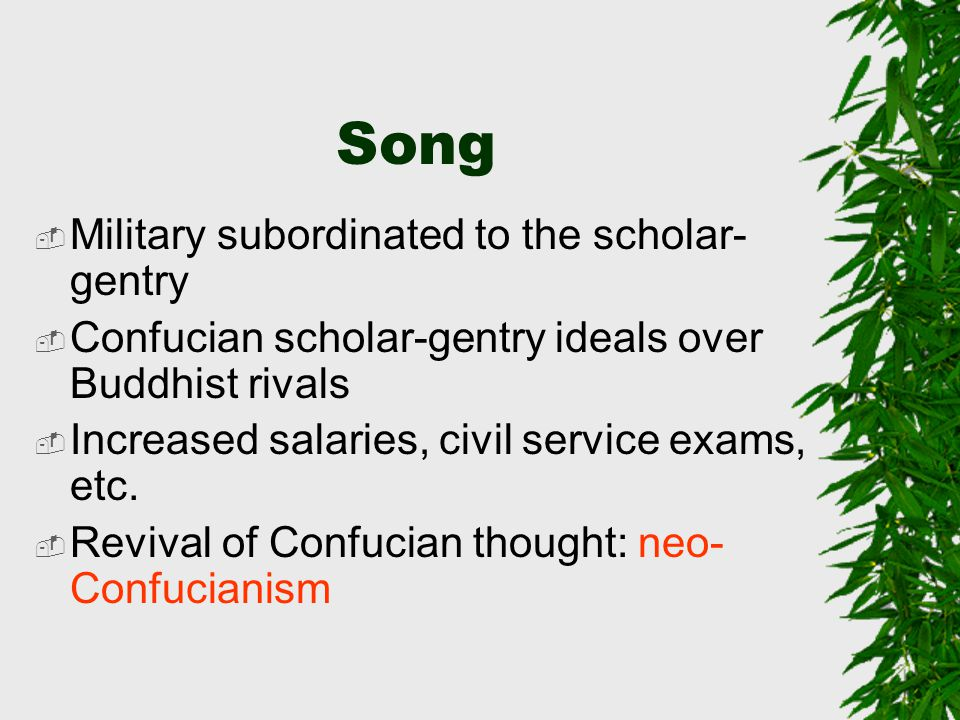 Song  Military subordinated to the scholar- gentry  Confucian scholar-gentry ideals over Buddhist rivals  Increased salaries, civil service exams, etc.