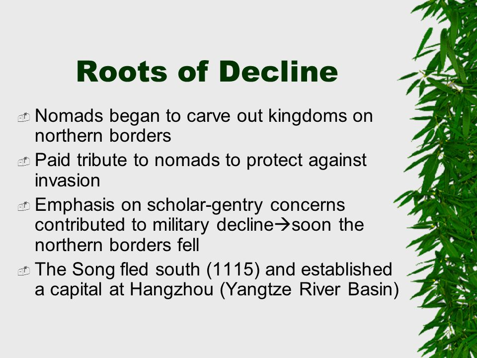 Roots of Decline  Nomads began to carve out kingdoms on northern borders  Paid tribute to nomads to protect against invasion  Emphasis on scholar-g