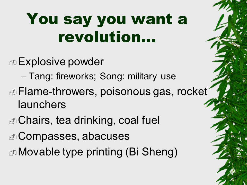 You say you want a revolution…  Explosive powder –Tang: fireworks; Song: military use  Flame-throwers, poisonous gas, rocket launchers  Chairs, tea