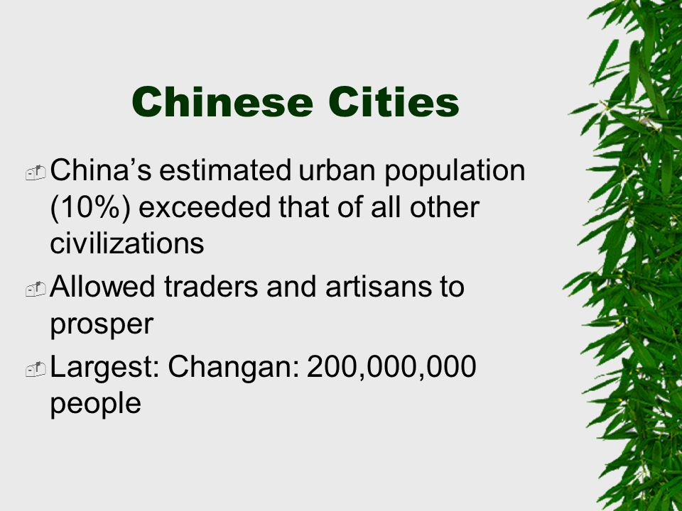 Chinese Cities  China's estimated urban population (10%) exceeded that of all other civilizations  Allowed traders and artisans to prosper  Largest