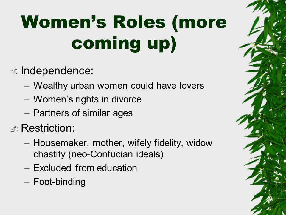Women's Roles (more coming up)  Independence: –Wealthy urban women could have lovers –Women's rights in divorce –Partners of similar ages  Restriction: –Housemaker, mother, wifely fidelity, widow chastity (neo-Confucian ideals) –Excluded from education –Foot-binding