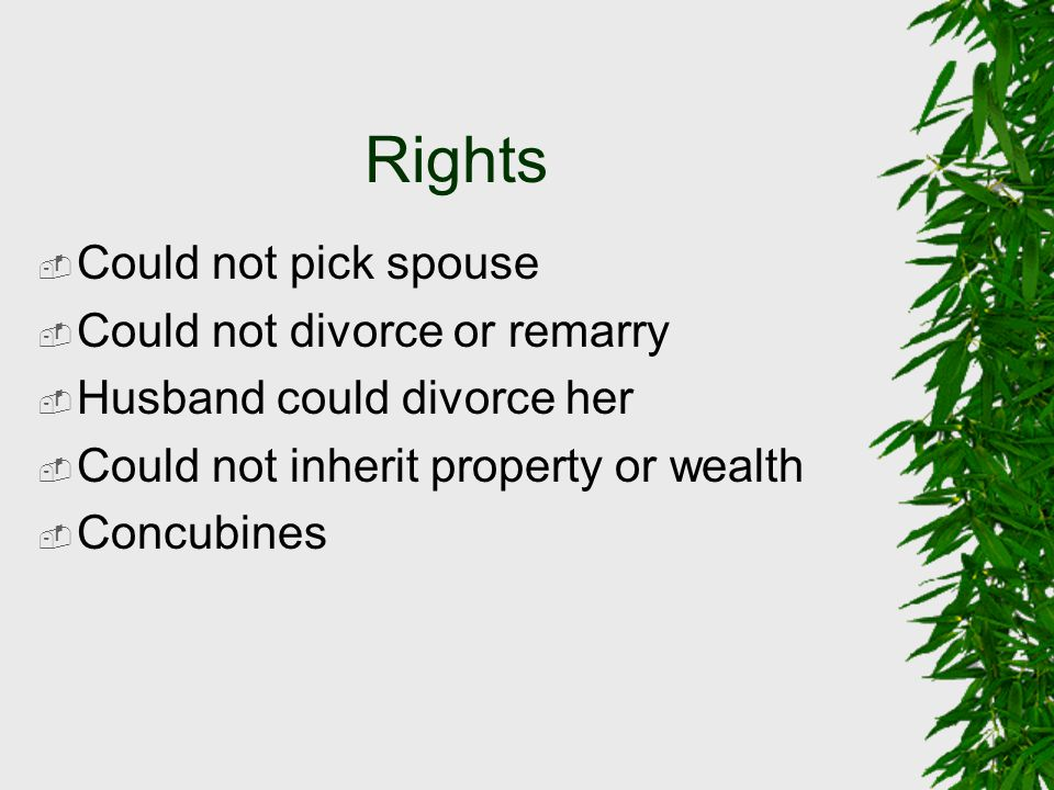 Rights  Could not pick spouse  Could not divorce or remarry  Husband could divorce her  Could not inherit property or wealth  Concubines