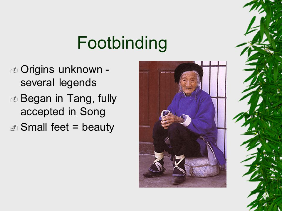Footbinding  Origins unknown - several legends  Began in Tang, fully accepted in Song  Small feet = beauty