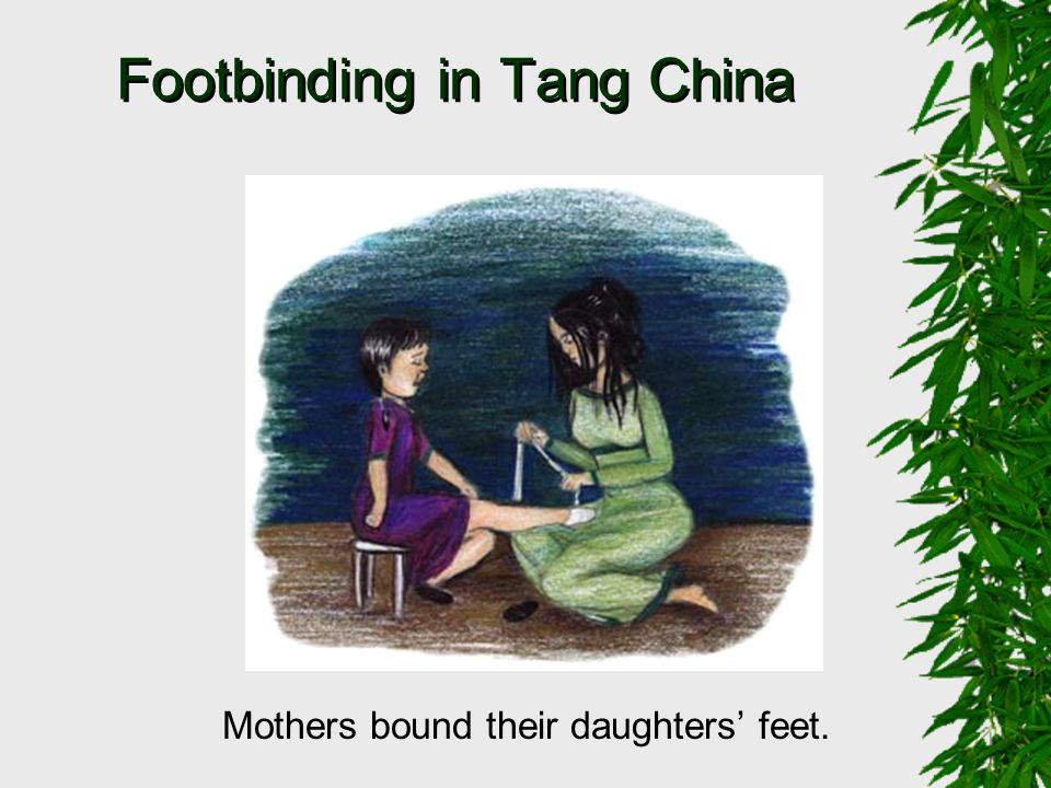 Footbinding in Tang China Mothers bound their daughters' feet.
