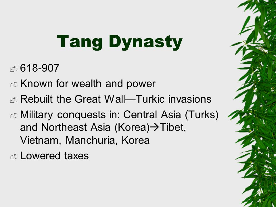 Tang Dynasty  618-907  Known for wealth and power  Rebuilt the Great Wall—Turkic invasions  Military conquests in: Central Asia (Turks) and Northeast Asia (Korea)  Tibet, Vietnam, Manchuria, Korea  Lowered taxes