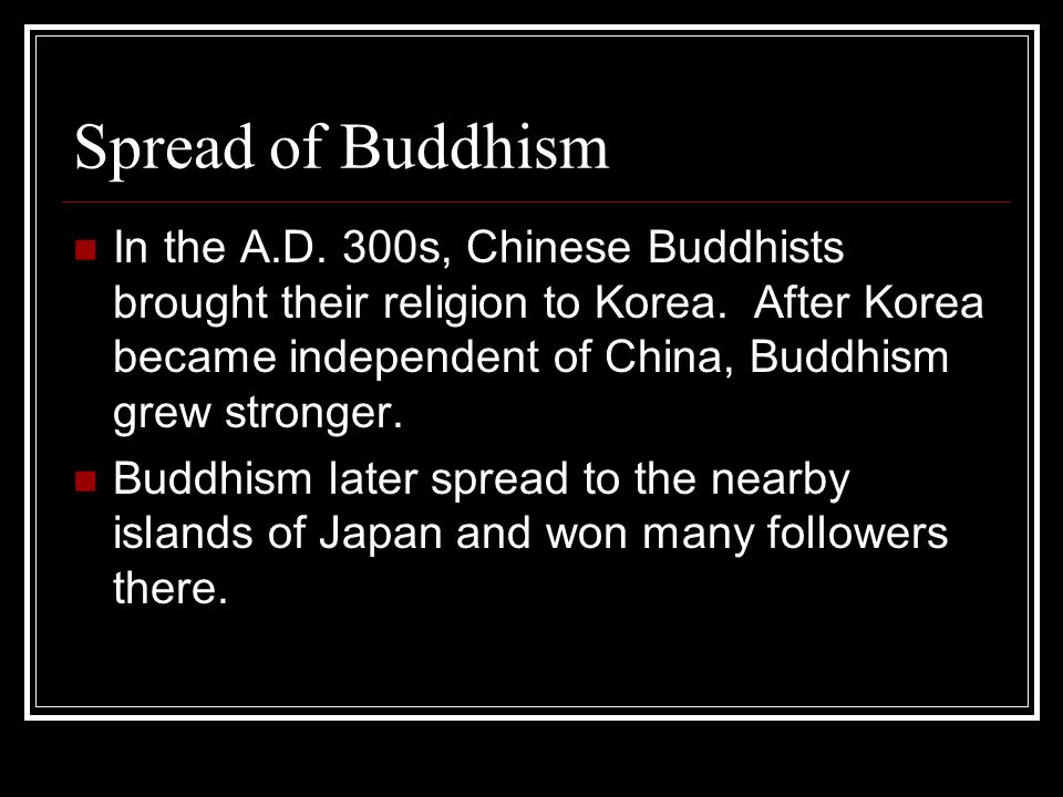 Spread of Buddhism In the A.D.300s, Chinese Buddhists brought their religion to Korea.