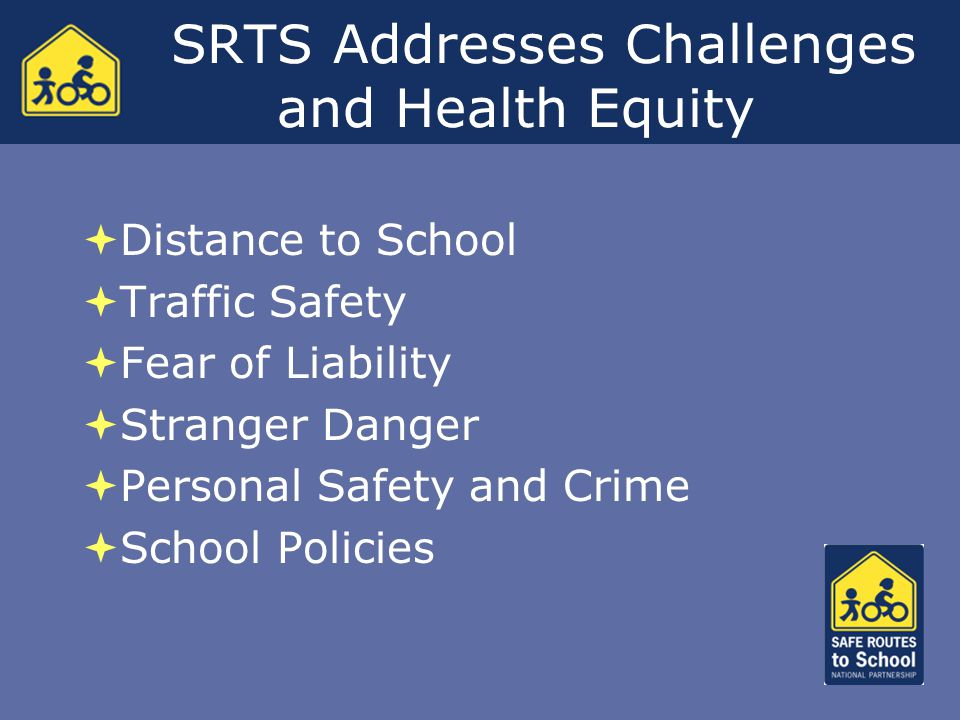 SRTS Addresses Challenges and Health Equity  Distance to School  Traffic Safety  Fear of Liability  Stranger Danger  Personal Safety and Crime  School Policies  Distance to School  Traffic Safety  Fear of Liability  Stranger Danger  Personal Safety and Crime  School Policies