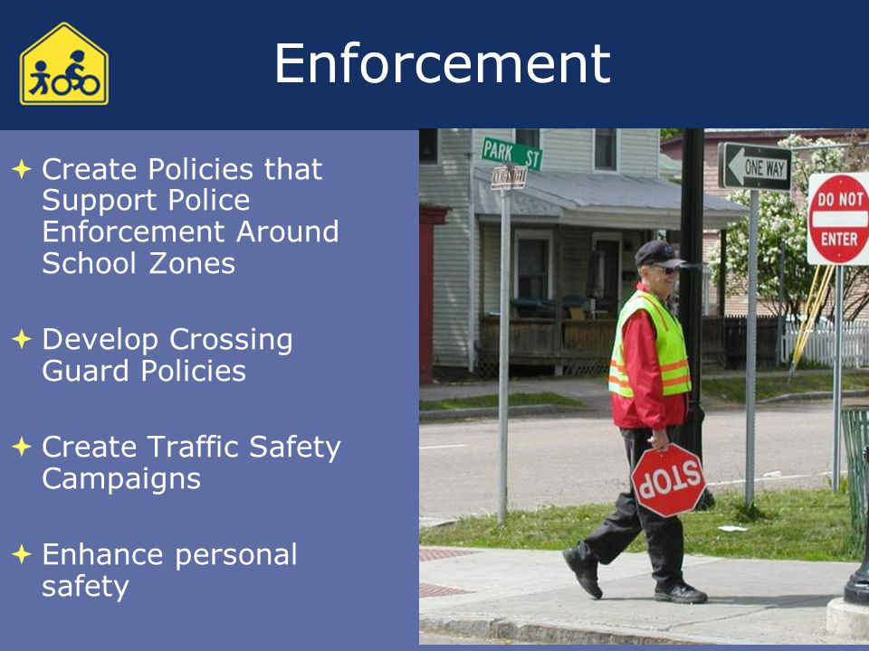Enforcement  Create Policies that Support Police Enforcement Around School Zones  Develop Crossing Guard Policies  Create Traffic Safety Campaigns  Enhance personal safety