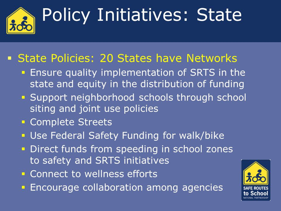 Policy Initiatives: State  State Policies: 20 States have Networks  Ensure quality implementation of SRTS in the state and equity in the distribution of funding  Support neighborhood schools through school siting and joint use policies  Complete Streets  Use Federal Safety Funding for walk/bike  Direct funds from speeding in school zones to safety and SRTS initiatives  Connect to wellness efforts  Encourage collaboration among agencies  State Policies: 20 States have Networks  Ensure quality implementation of SRTS in the state and equity in the distribution of funding  Support neighborhood schools through school siting and joint use policies  Complete Streets  Use Federal Safety Funding for walk/bike  Direct funds from speeding in school zones to safety and SRTS initiatives  Connect to wellness efforts  Encourage collaboration among agencies