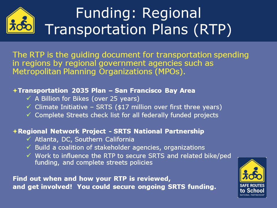 Funding: Regional Transportation Plans (RTP) The RTP is the guiding document for transportation spending in regions by regional government agencies such as Metropolitan Planning Organizations (MPOs).