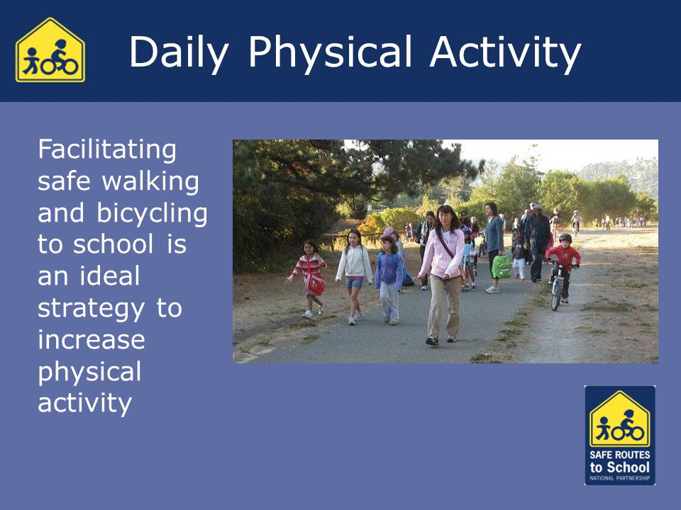Facilitating safe walking and bicycling to school is an ideal strategy to increase physical activity Daily Physical Activity
