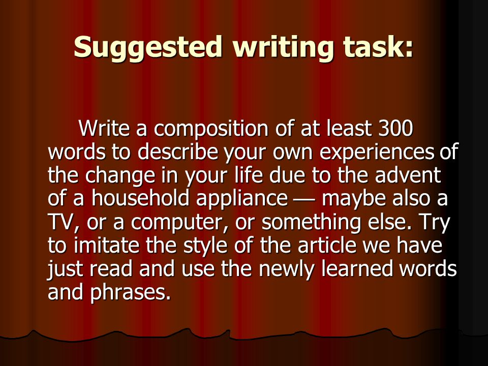 Suggested writing task: Write a composition of at least 300 words to describe your own experiences of the change in your life due to the advent of a household appliance — maybe also a TV, or a computer, or something else.