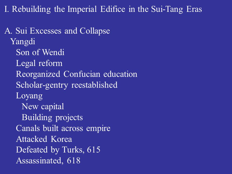 I. Rebuilding the Imperial Edifice in the Sui-Tang Eras A. Sui Excesses and Collapse Yangdi Son of Wendi Legal reform Reorganized Confucian education