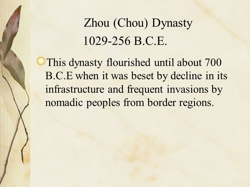 Zhou (Chou) Dynasty 1029-256 B.C.E. This dynasty flourished until about 700 B.C.E when it was beset by decline in its infrastructure and frequent inva