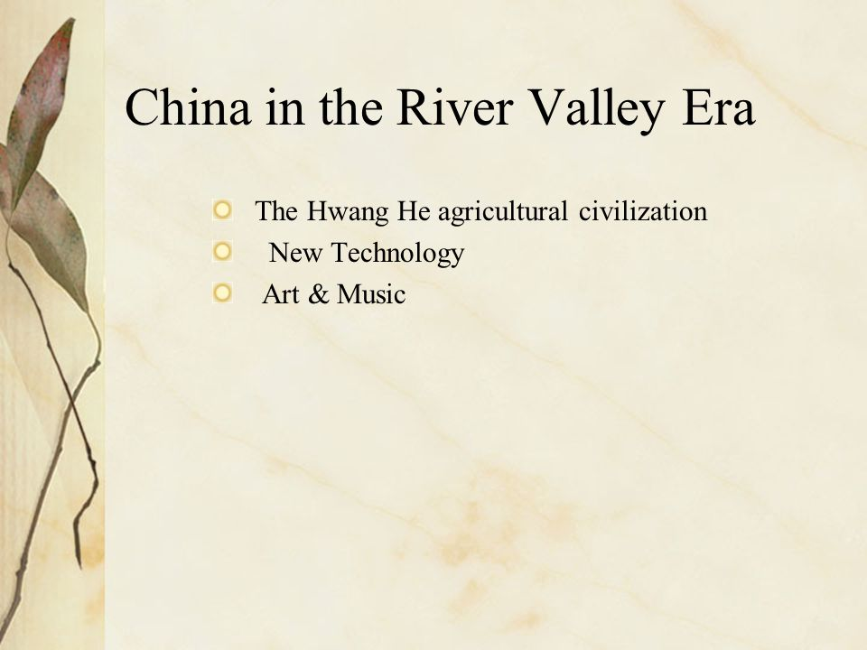 China in the River Valley Era The Hwang He agricultural civilization New Technology Art & Music