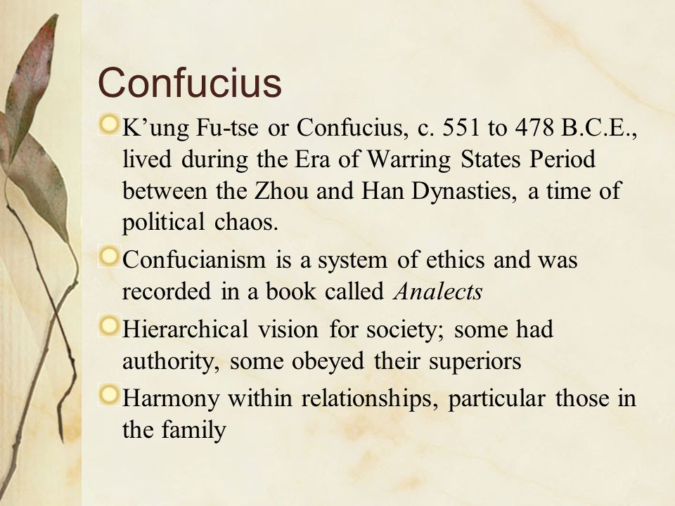 Confucius K'ung Fu-tse or Confucius, c. 551 to 478 B.C.E., lived during the Era of Warring States Period between the Zhou and Han Dynasties, a time of